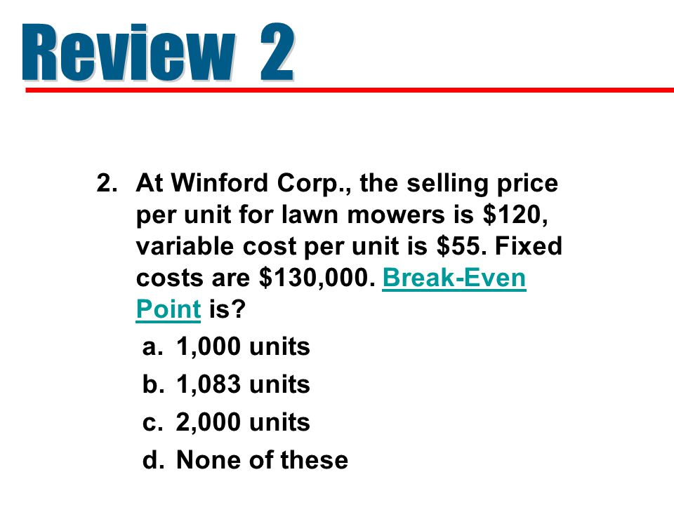 2.At Winford Corp., the selling price per unit for lawn mowers is $120, variable cost per unit is $55. Fixed costs are $130,000. Break-Even Point is?B