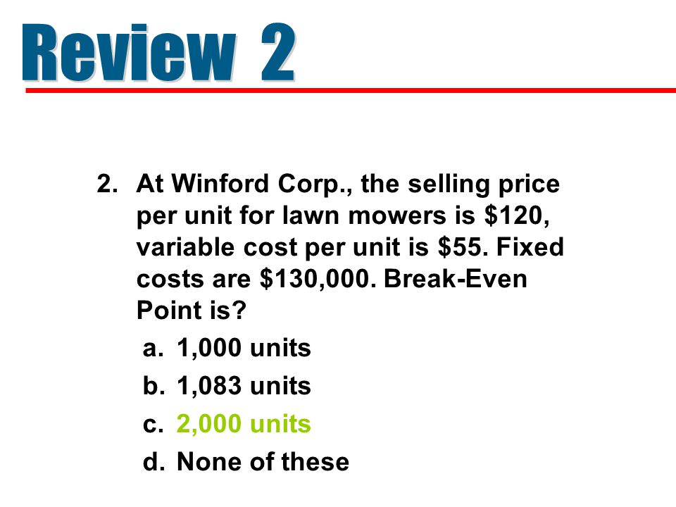 2.At Winford Corp., the selling price per unit for lawn mowers is $120, variable cost per unit is $55. Fixed costs are $130,000. Break-Even Point is?
