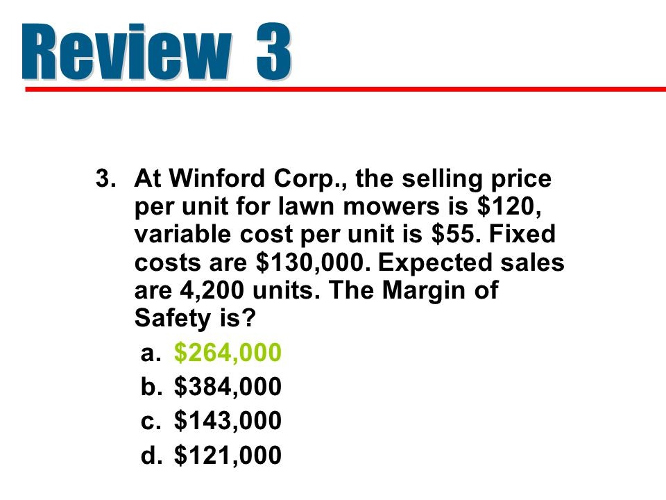 3.At Winford Corp., the selling price per unit for lawn mowers is $120, variable cost per unit is $55. Fixed costs are $130,000. Expected sales are 4,