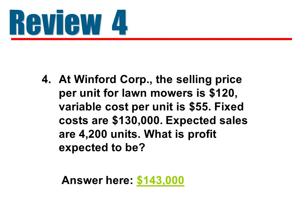 4.At Winford Corp., the selling price per unit for lawn mowers is $120, variable cost per unit is $55. Fixed costs are $130,000. Expected sales are 4,
