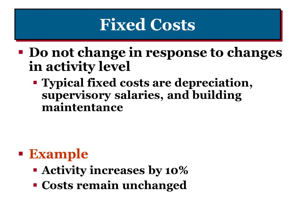 Fixed Costs Do not change in response to changes in activity level Typical fixed costs are depreciation, supervisory salaries, and building maintentan