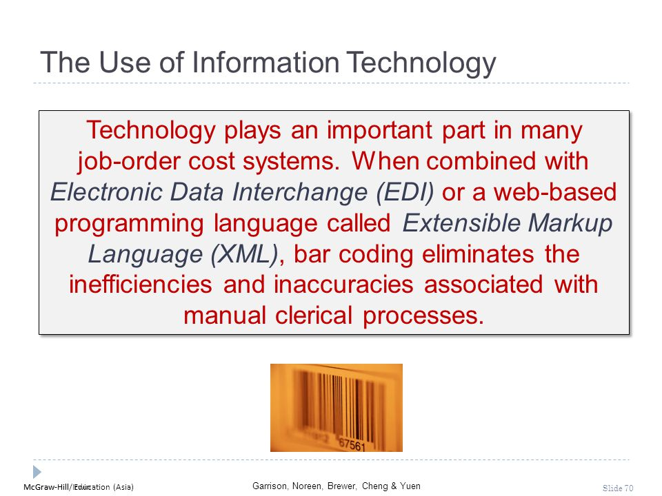 McGraw-Hill Education (Asia) Garrison, Noreen, Brewer, Cheng & Yuen McGraw-Hill/Irwin Slide 70 The Use of Information Technology Technology plays an i