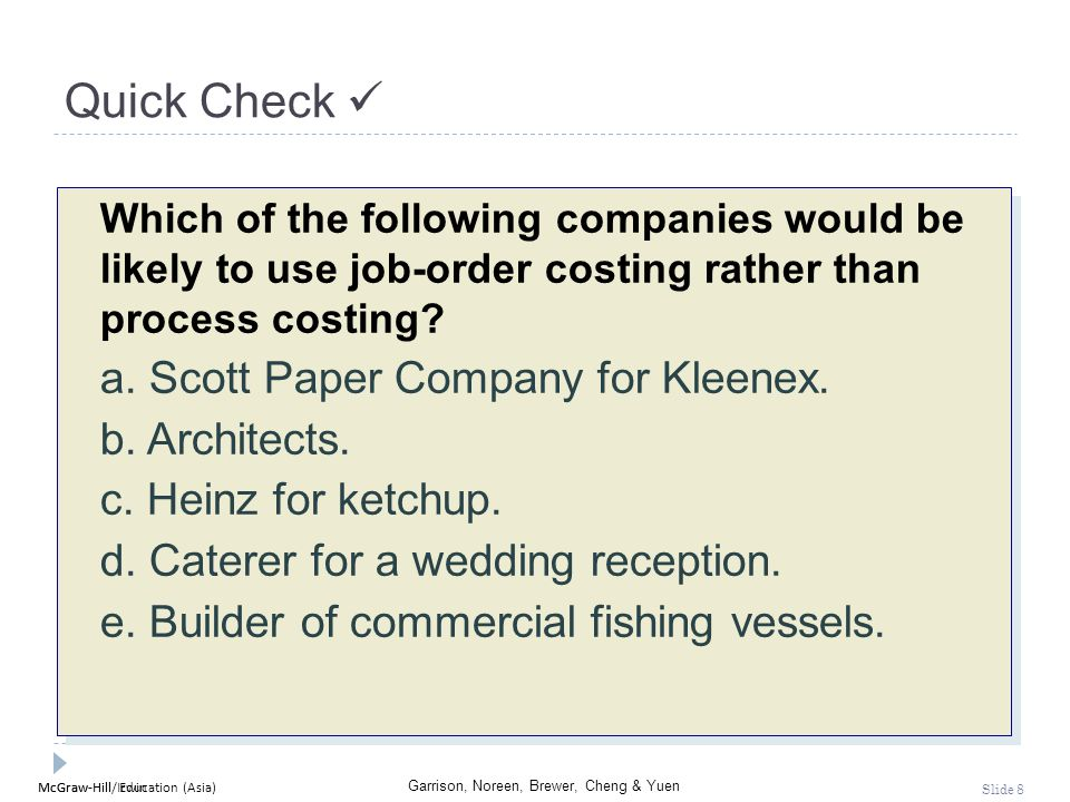 McGraw-Hill Education (Asia) Garrison, Noreen, Brewer, Cheng & Yuen McGraw-Hill/Irwin Slide 9 Quick Check Which of the following companies would be likely to use job-order costing rather than process costing.