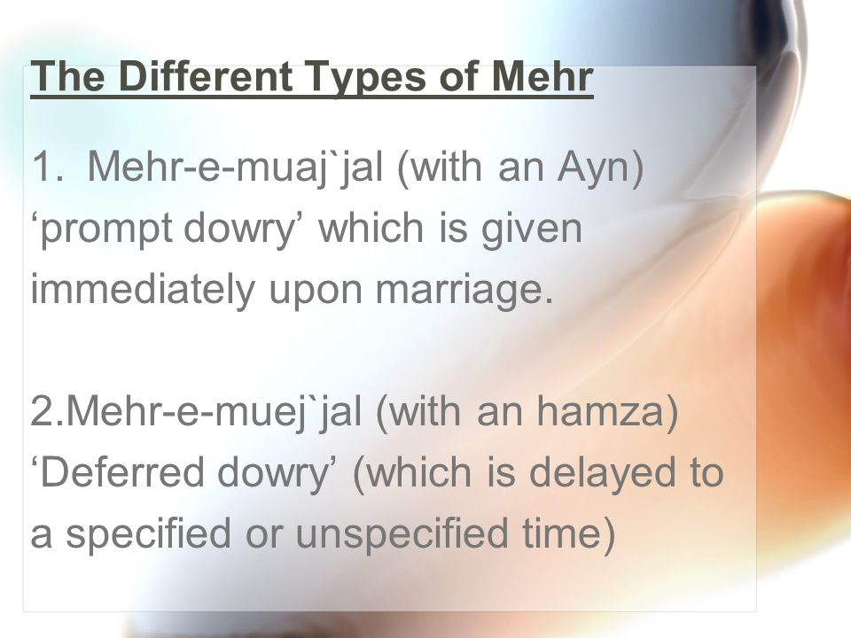 The Different Types of Mehr 1.Mehr-e-muaj`jal (with an Ayn) prompt dowry which is given immediately upon marriage. 2.Mehr-e-muej`jal (with an hamza) D