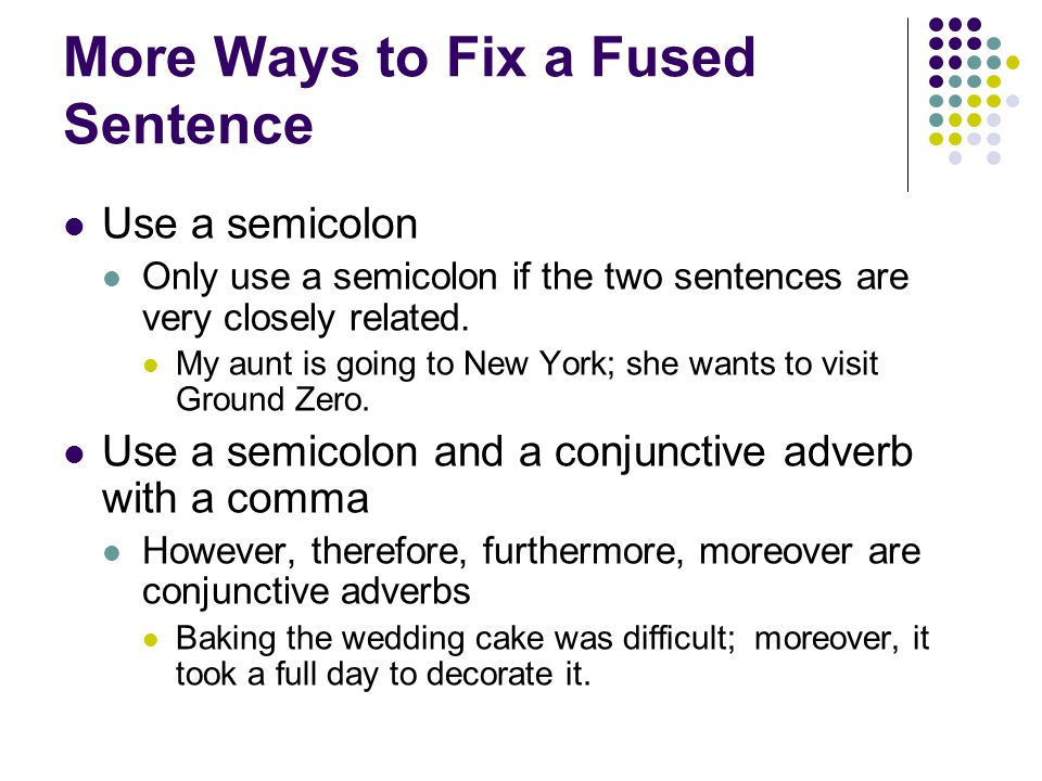 More Ways to Fix a Fused Sentence Use a semicolon Only use a semicolon if the two sentences are very closely related.