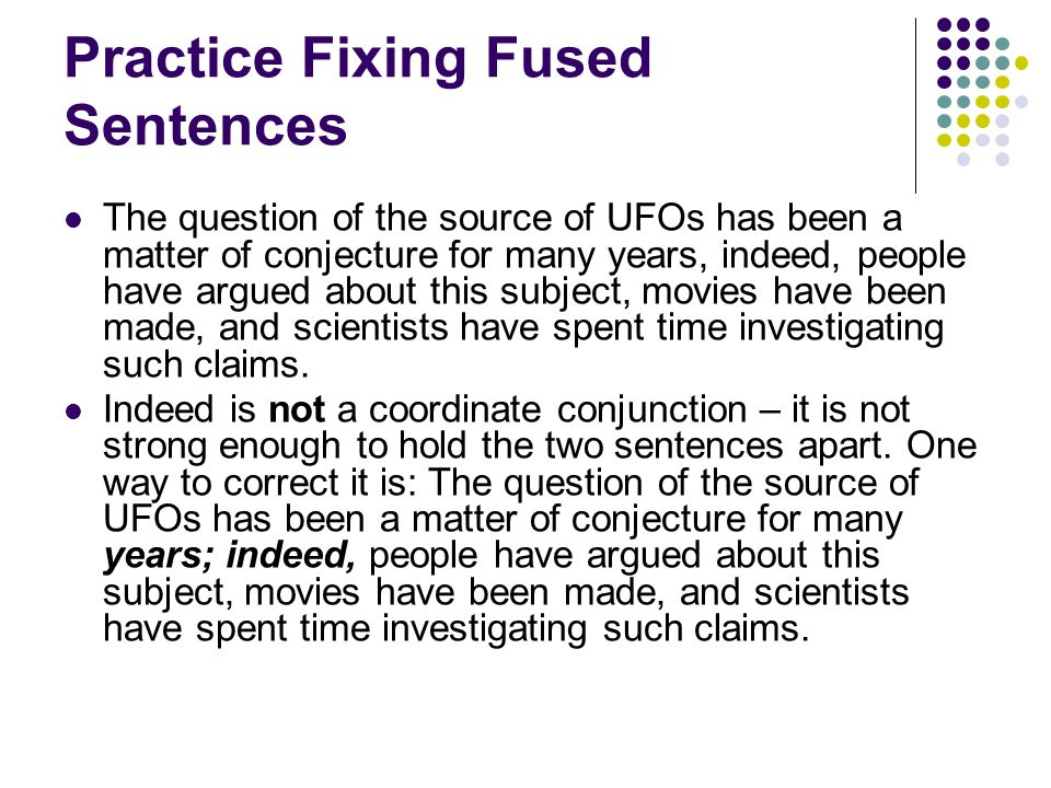 Practice Fixing Fused Sentences The question of the source of UFOs has been a matter of conjecture for many years, indeed, people have argued about this subject, movies have been made, and scientists have spent time investigating such claims.