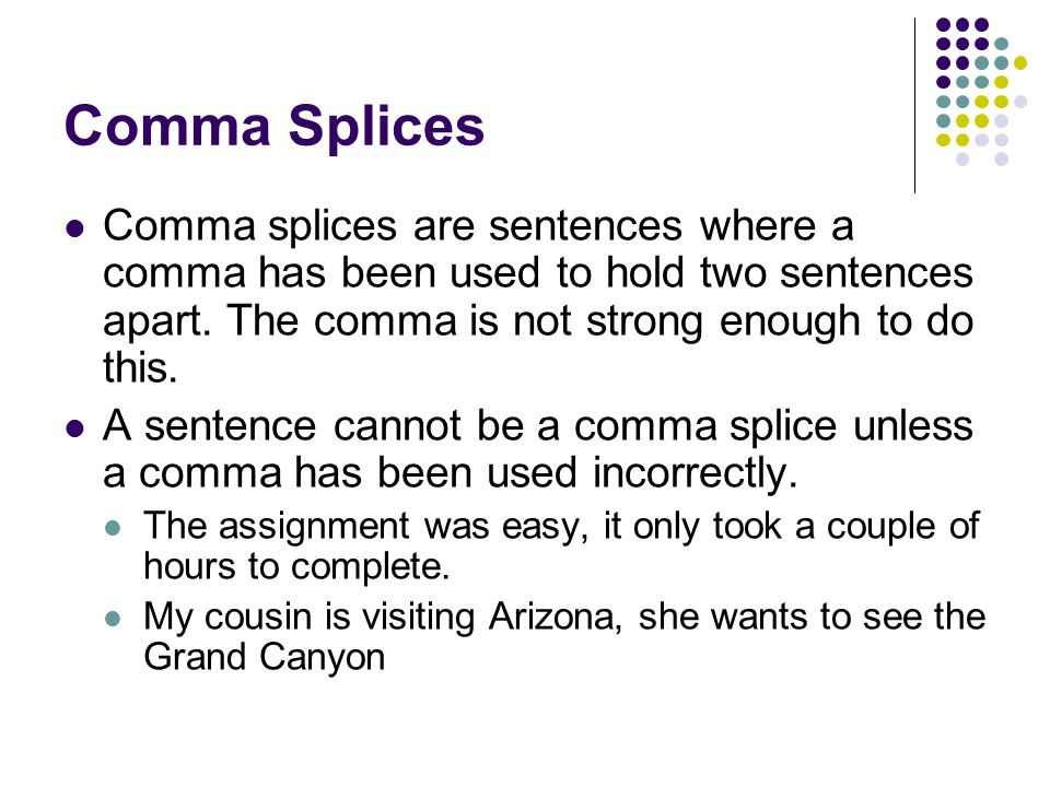 Comma Splices Comma splices are sentences where a comma has been used to hold two sentences apart. The comma is not strong enough to do this. A senten