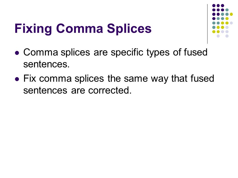 Fixing Comma Splices Comma splices are specific types of fused sentences. Fix comma splices the same way that fused sentences are corrected.