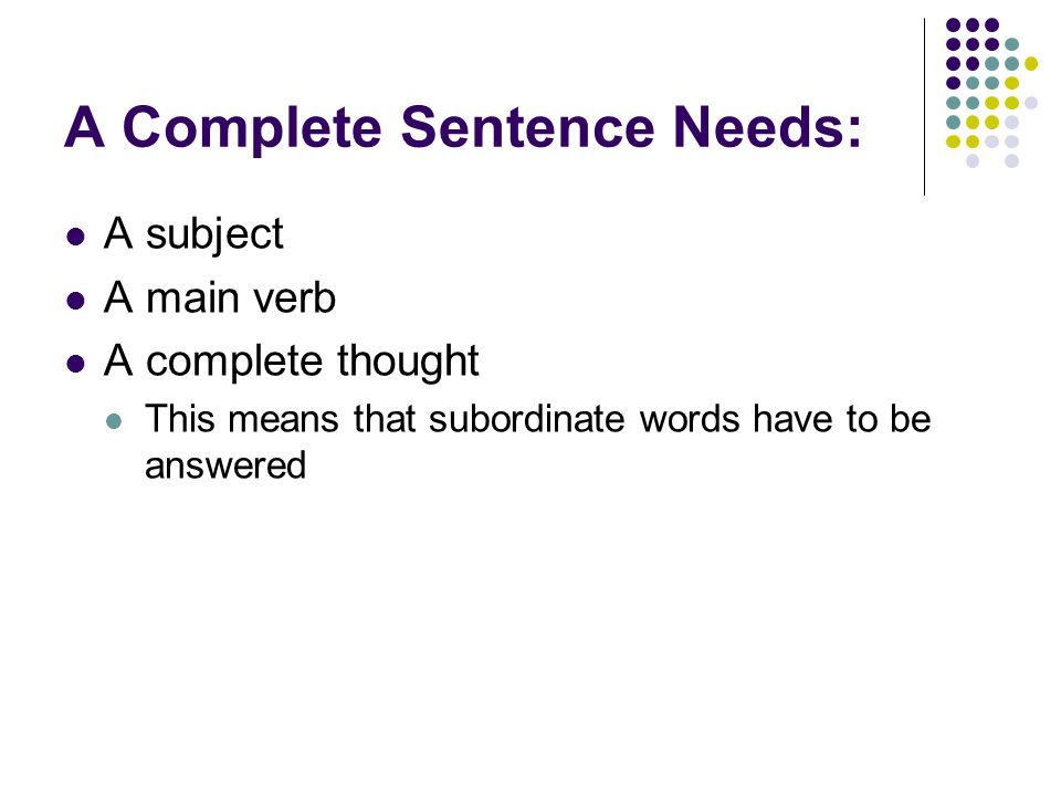 A Complete Sentence Needs: A subject A main verb A complete thought This means that subordinate words have to be answered