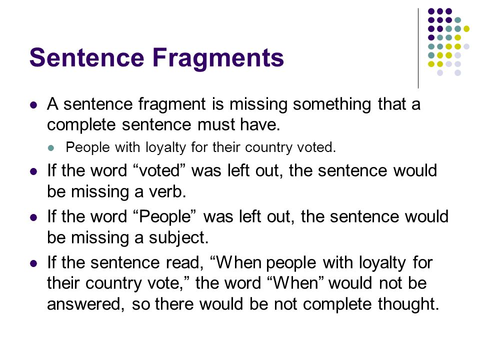Sentence Fragments A sentence fragment is missing something that a complete sentence must have.