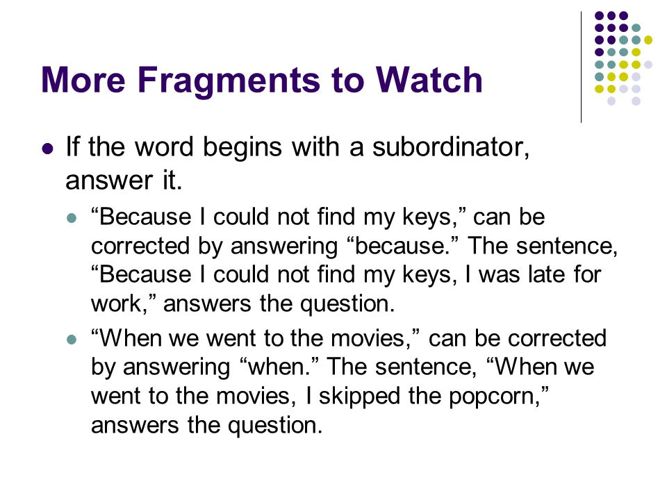 More Fragments to Watch If the word begins with a subordinator, answer it.
