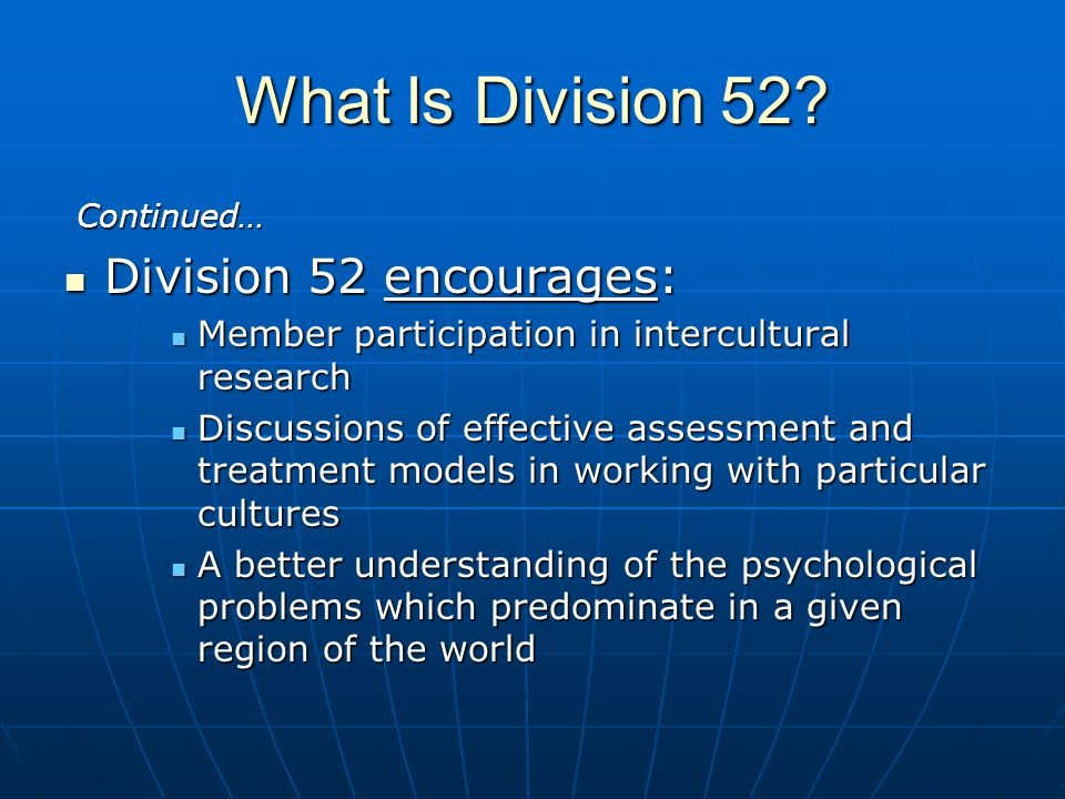What Is Division 52? Continued… Continued… Division 52 encourages: Division 52 encourages: Member participation in intercultural research Member parti
