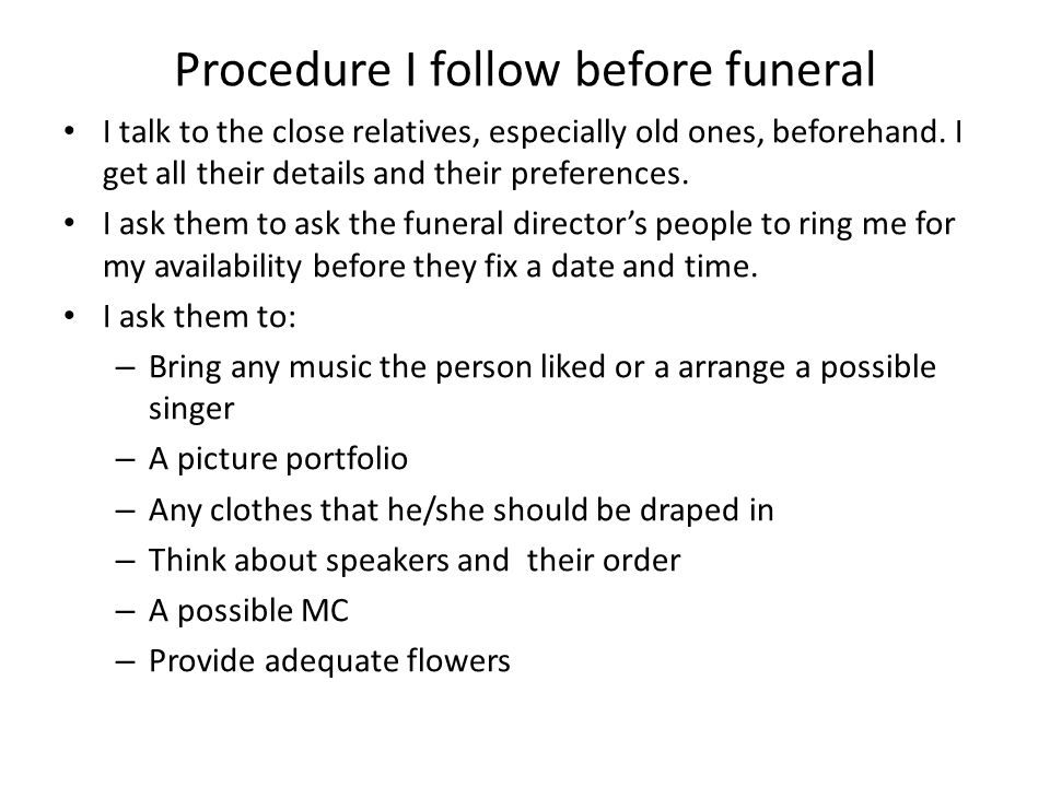 Procedure I follow before funeral I talk to the close relatives, especially old ones, beforehand. I get all their details and their preferences. I ask