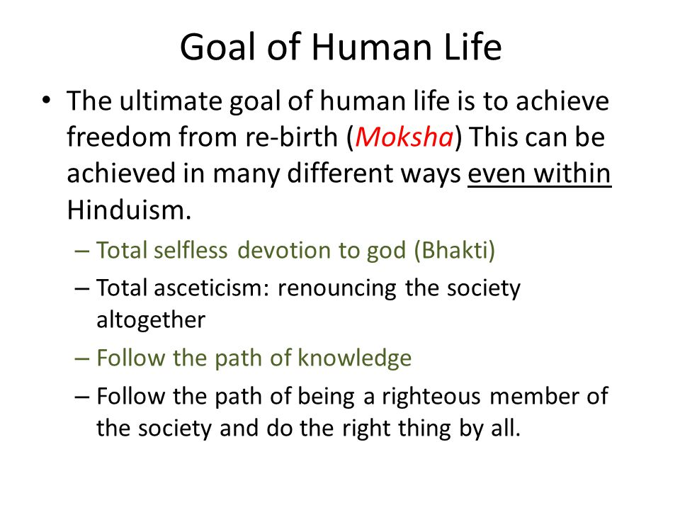 Goal of Human Life The ultimate goal of human life is to achieve freedom from re-birth (Moksha) This can be achieved in many different ways even withi