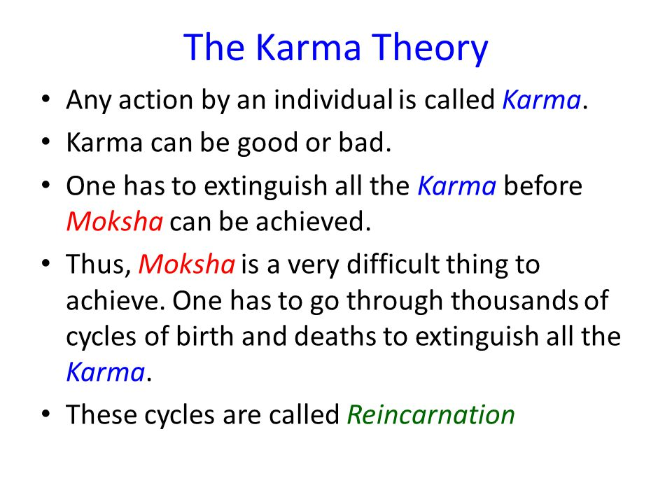 The Karma Theory Any action by an individual is called Karma. Karma can be good or bad. One has to extinguish all the Karma before Moksha can be achie