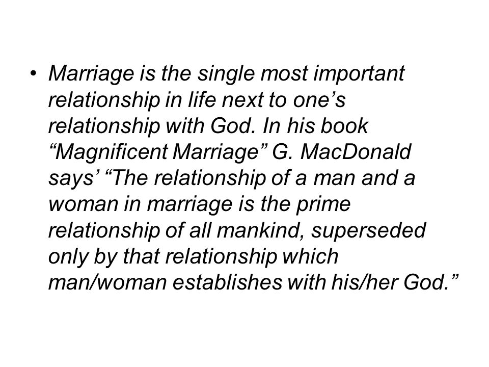 Marriage is the single most important relationship in life next to ones relationship with God.