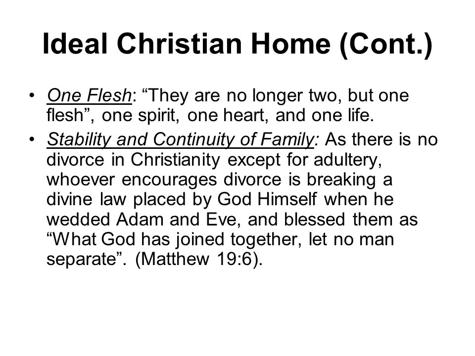 Ideal Christian Home (Cont.) One Flesh: They are no longer two, but one flesh, one spirit, one heart, and one life.