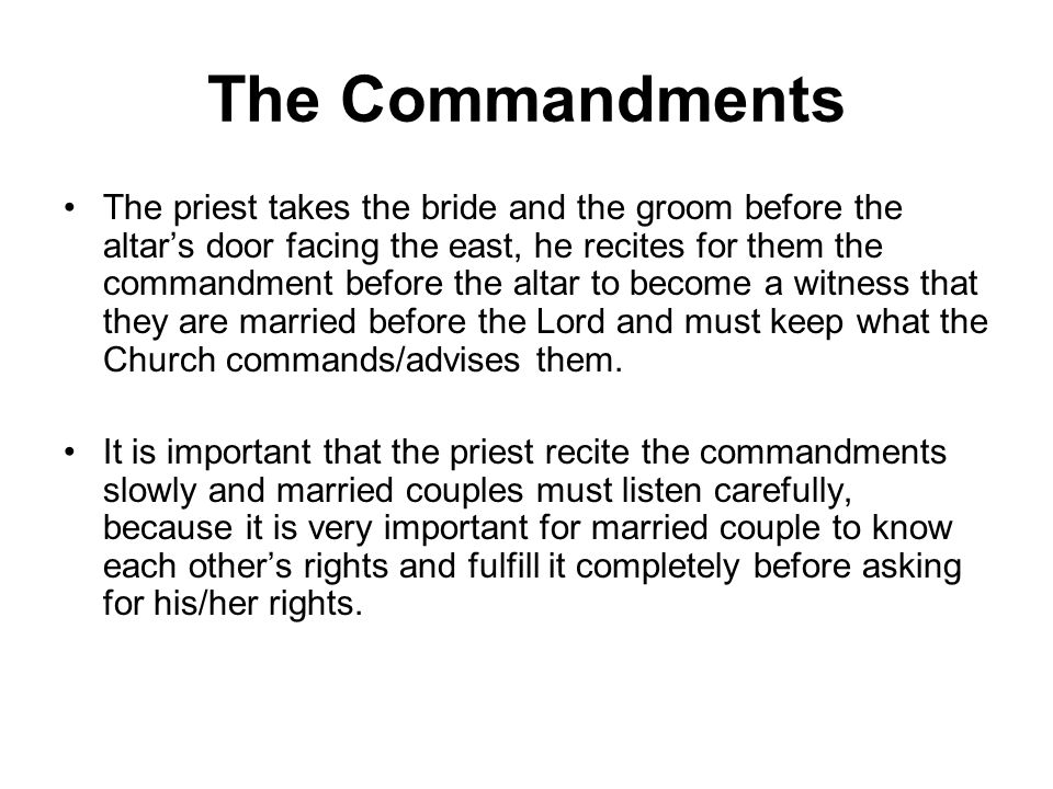 The Commandments The priest takes the bride and the groom before the altars door facing the east, he recites for them the commandment before the altar to become a witness that they are married before the Lord and must keep what the Church commands/advises them.
