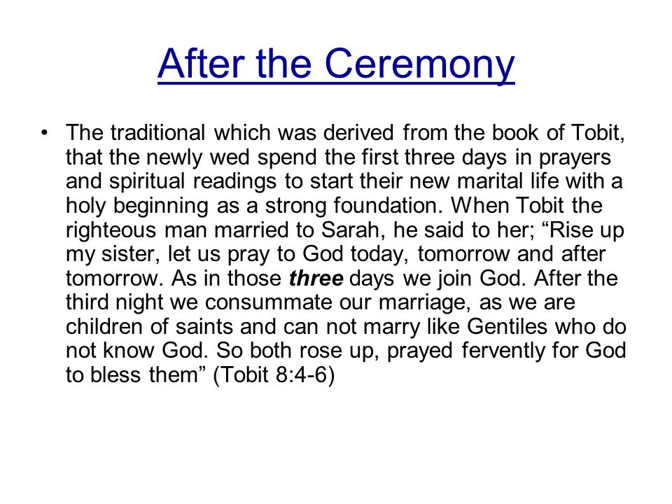 After the Ceremony The traditional which was derived from the book of Tobit, that the newly wed spend the first three days in prayers and spiritual readings to start their new marital life with a holy beginning as a strong foundation.