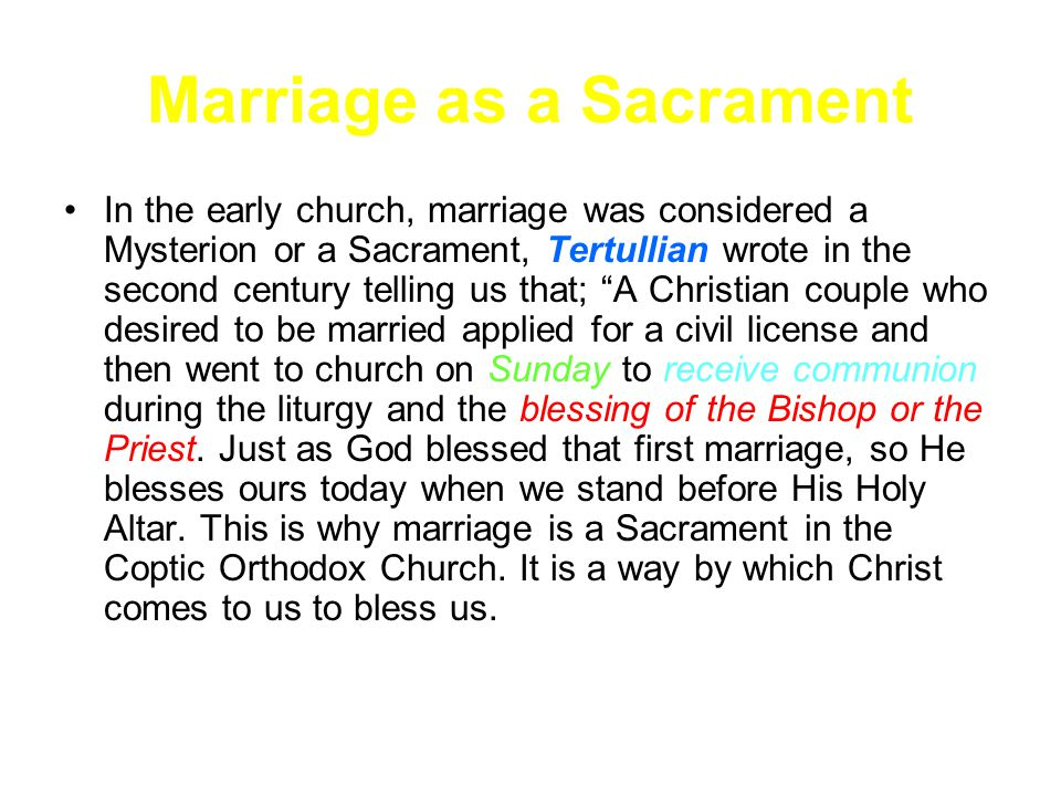 Marriage as a Sacrament In the early church, marriage was considered a Mysterion or a Sacrament, Tertullian wrote in the second century telling us that; A Christian couple who desired to be married applied for a civil license and then went to church on Sunday to receive communion during the liturgy and the blessing of the Bishop or the Priest.