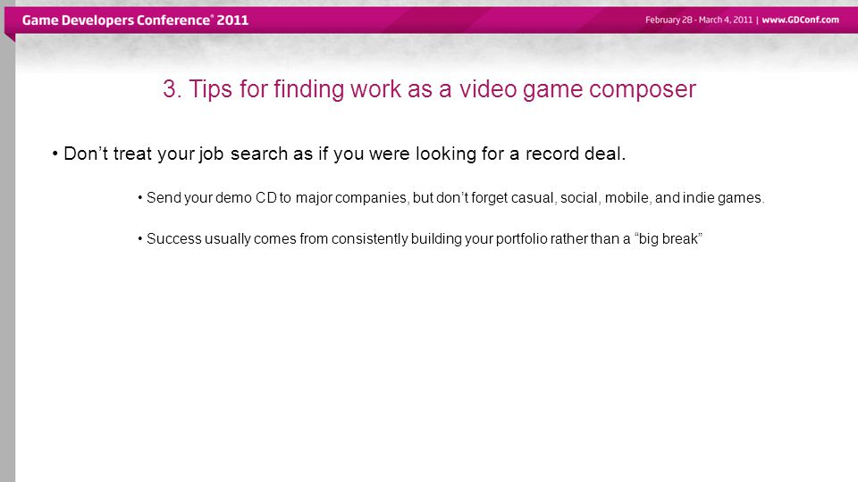 3. Tips for finding work as a video game composer Dont treat your job search as if you were looking for a record deal. Send your demo CD to major comp