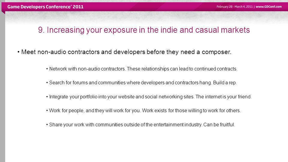 9. Increasing your exposure in the indie and casual markets Meet non-audio contractors and developers before they need a composer. Network with non-au
