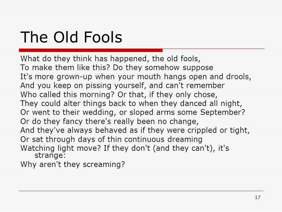 17 The Old Fools What do they think has happened, the old fools, To make them like this.