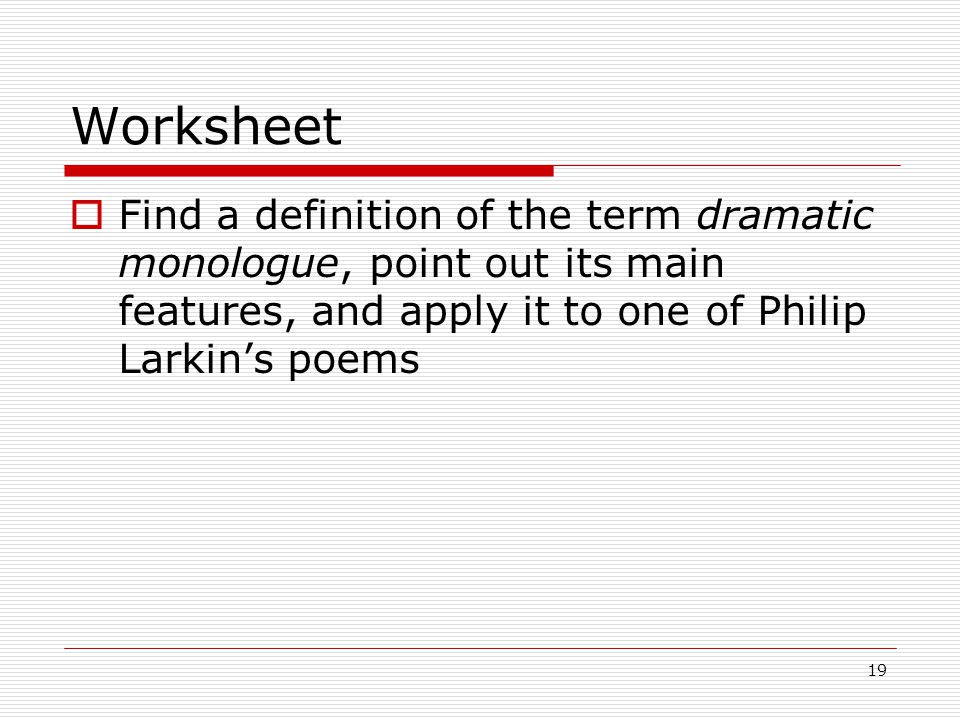 19 Worksheet Find a definition of the term dramatic monologue, point out its main features, and apply it to one of Philip Larkins poems