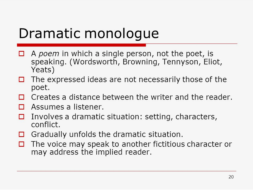 20 Dramatic monologue A poem in which a single person, not the poet, is speaking.