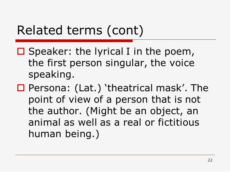 22 Related terms (cont) Speaker: the lyrical I in the poem, the first person singular, the voice speaking.