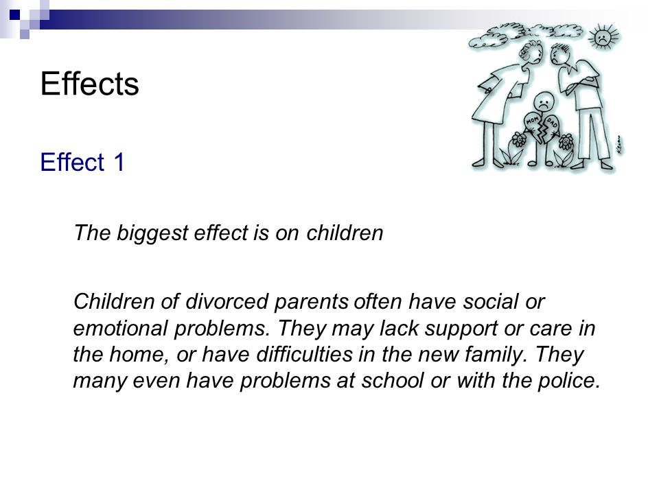 Effects Effect 1 The biggest effect is on children Children of divorced parents often have social or emotional problems. They may lack support or care