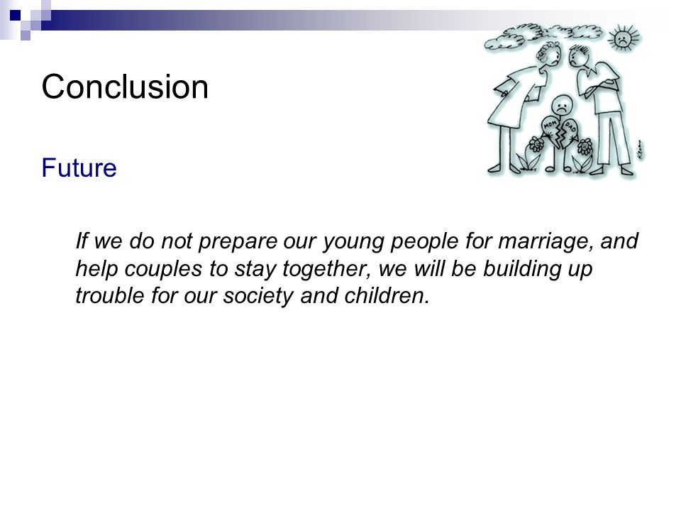 Conclusion Future If we do not prepare our young people for marriage, and help couples to stay together, we will be building up trouble for our societ