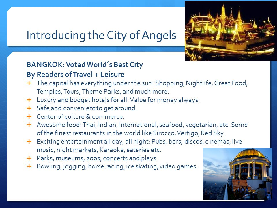 Introducing the City of Angels BANGKOK: Voted Worlds Best City By Readers of Travel + Leisure The capital has everything under the sun: Shopping, Nightlife, Great Food, Temples, Tours, Theme Parks, and much more.