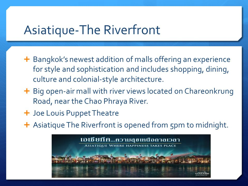 Asiatique- The Riverfront Bangkoks newest addition of malls offering an experience for style and sophistication and includes shopping, dining, culture and colonial-style architecture.