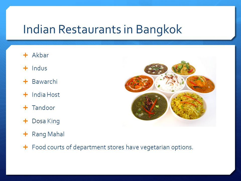 Indian Restaurants in Bangkok Akbar Indus Bawarchi India Host Tandoor Dosa King Rang Mahal Food courts of department stores have vegetarian options.