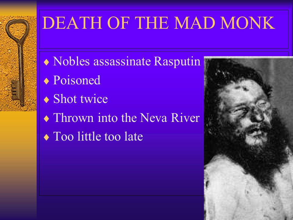 DEATH OF THE MAD MONK Nobles assassinate Rasputin Poisoned Shot twice Thrown into the Neva River Too little too late