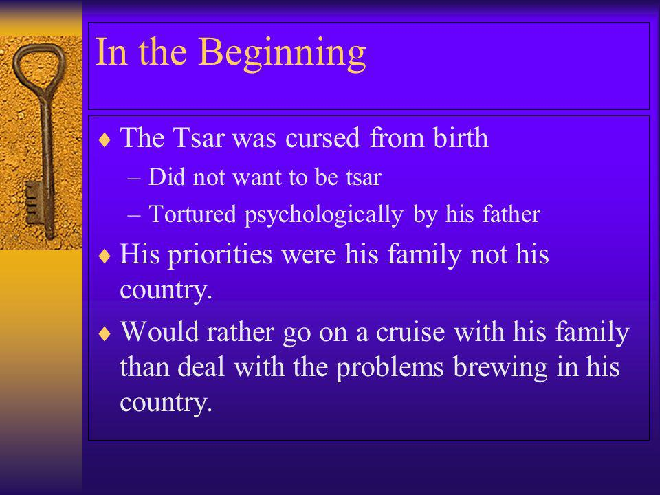 In the Beginning The Tsar was cursed from birth –Did not want to be tsar –Tortured psychologically by his father His priorities were his family not hi
