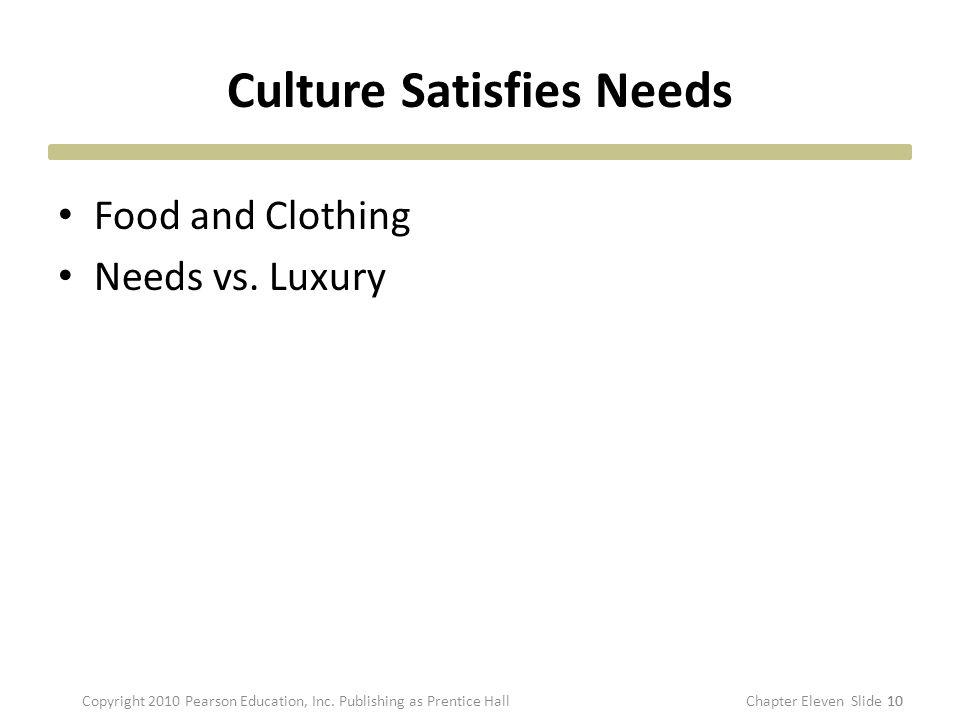 Culture Satisfies Needs Food and Clothing Needs vs. Luxury 10 Copyright 2010 Pearson Education, Inc. Publishing as Prentice HallChapter Eleven Slide