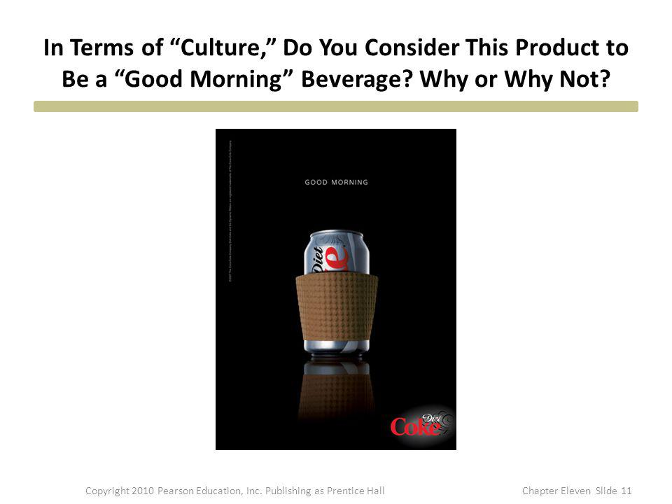 In Terms of Culture, Do You Consider This Product to Be a Good Morning Beverage? Why or Why Not? 11Copyright 2010 Pearson Education, Inc. Publishing a