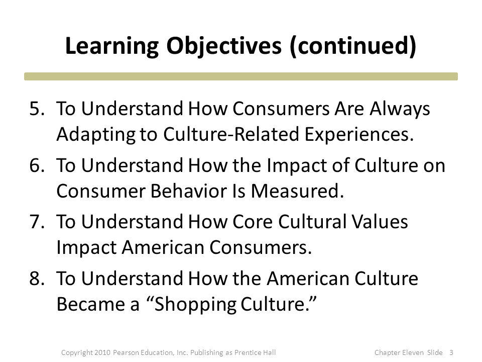 Learning Objectives (continued) 5.To Understand How Consumers Are Always Adapting to Culture-Related Experiences. 6.To Understand How the Impact of Cu