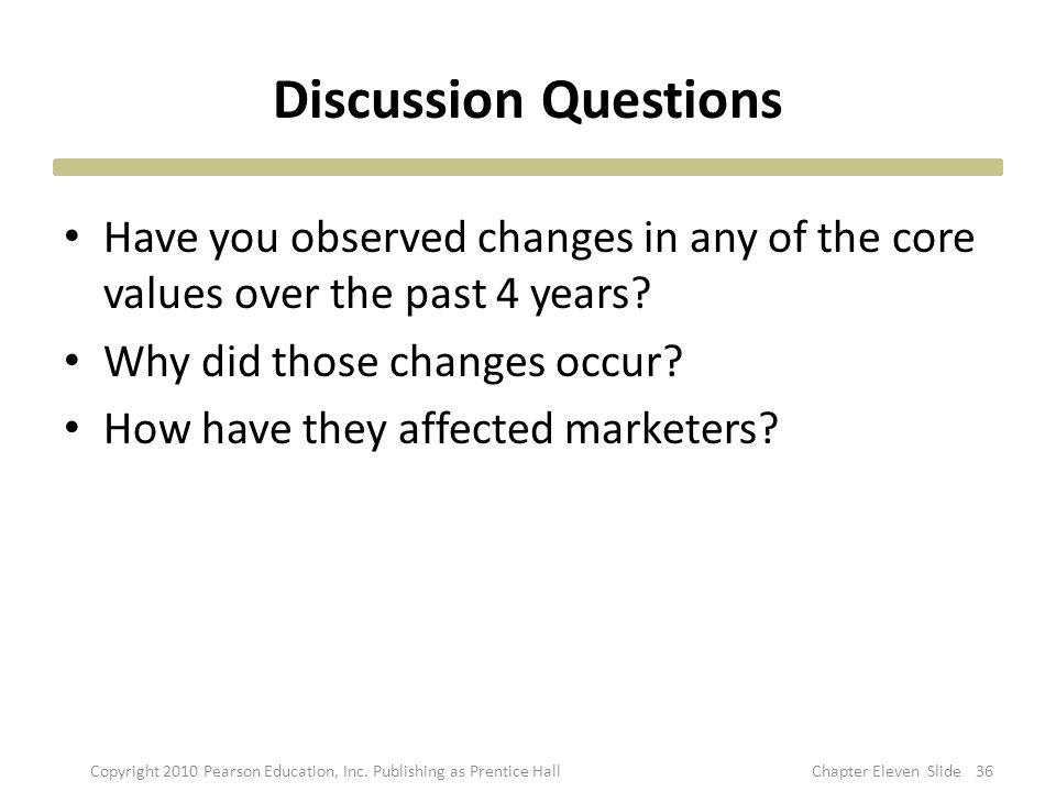 Discussion Questions Have you observed changes in any of the core values over the past 4 years? Why did those changes occur? How have they affected ma