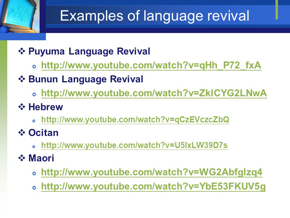 Examples of language revival Puyuma Language Revival http://www.youtube.com/watch?v=qHh_P72_fxA Bunun Language Revival http://www.youtube.com/watch?v=ZklCYG2LNwA Hebrew http://www.youtube.com/watch?v=qCzEVczcZbQ Ocitan http://www.youtube.com/watch?v=U5IxLW39D7s Maori http://www.youtube.com/watch?v=WG2Abfglzq4 http://www.youtube.com/watch?v=YbE53FKUV5g