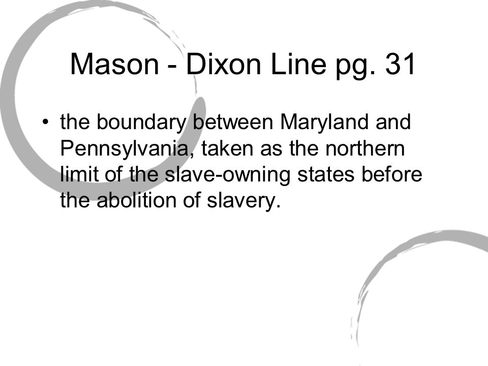 Mason - Dixon Line pg. 31 the boundary between Maryland and Pennsylvania, taken as the northern limit of the slave-owning states before the abolition