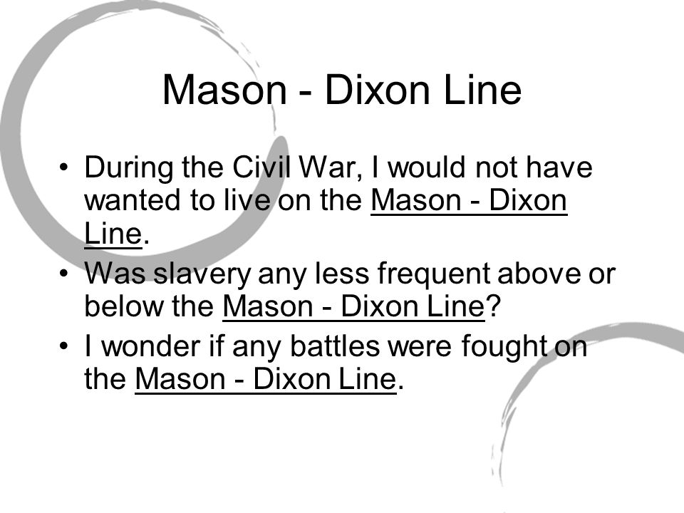 Mason - Dixon Line During the Civil War, I would not have wanted to live on the Mason - Dixon Line. Was slavery any less frequent above or below the M