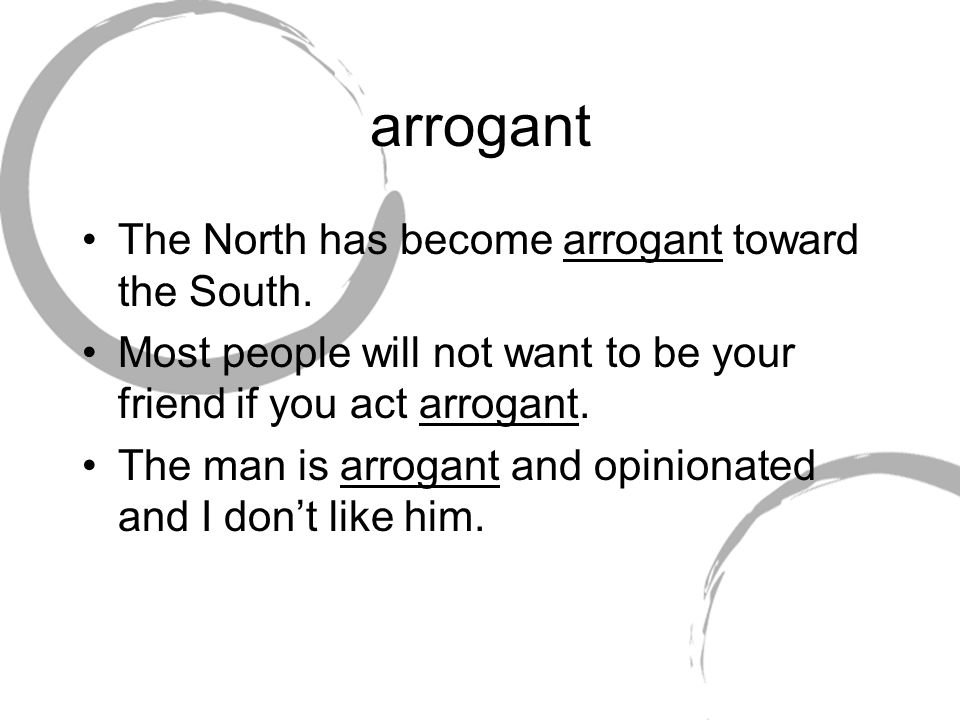 arrogant The North has become arrogant toward the South. Most people will not want to be your friend if you act arrogant. The man is arrogant and opin