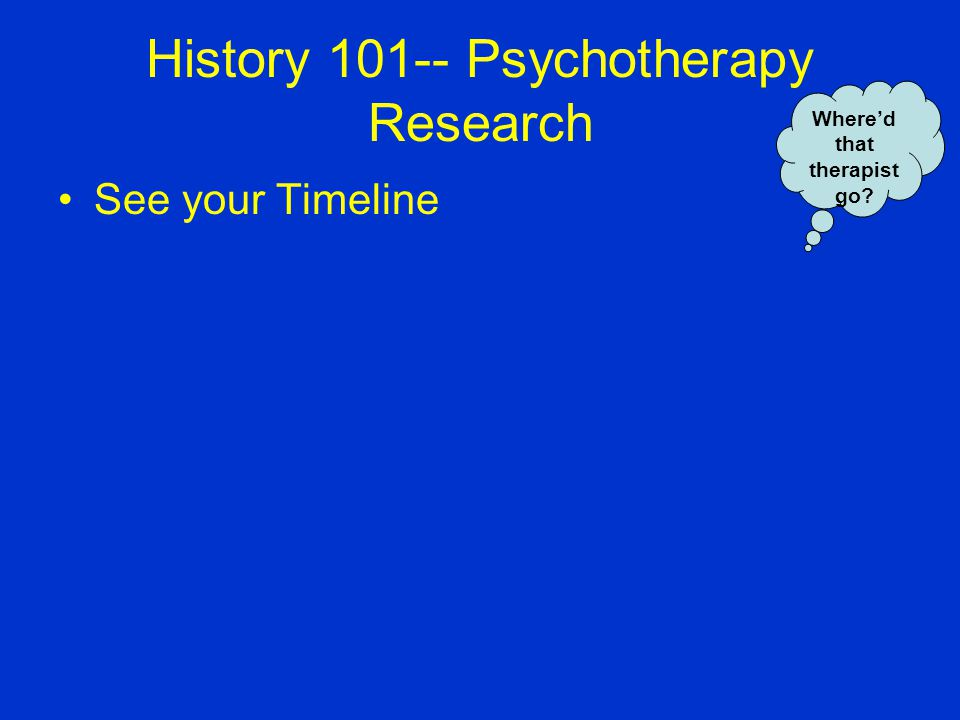 History 101-- Psychotherapy Research See your Timeline Whered that therapist go