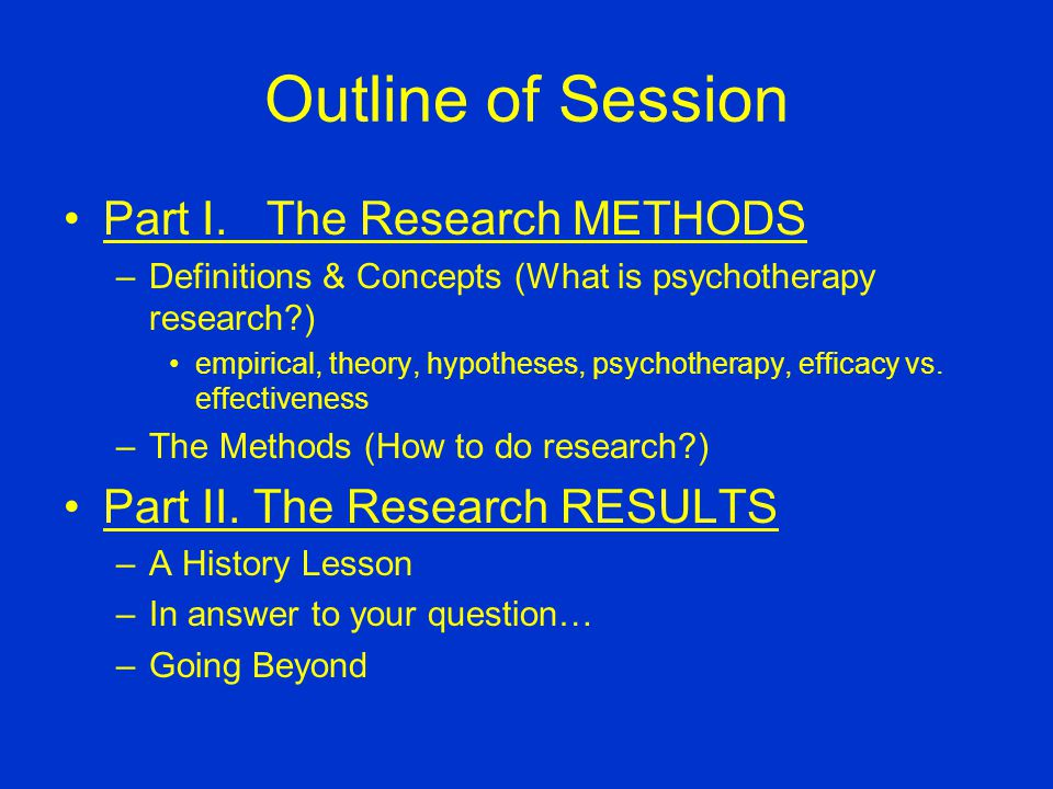 Outline of Session Part I. The Research METHODS –Definitions & Concepts (What is psychotherapy research?) empirical, theory, hypotheses, psychotherapy