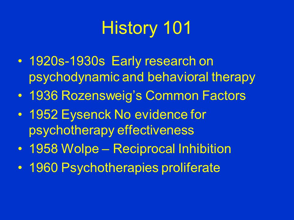 History 101 1920s-1930s Early research on psychodynamic and behavioral therapy 1936 Rozensweigs Common Factors 1952 Eysenck No evidence for psychotherapy effectiveness 1958 Wolpe – Reciprocal Inhibition 1960 Psychotherapies proliferate
