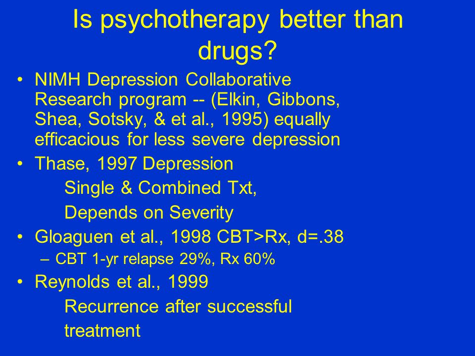Is psychotherapy better than drugs.