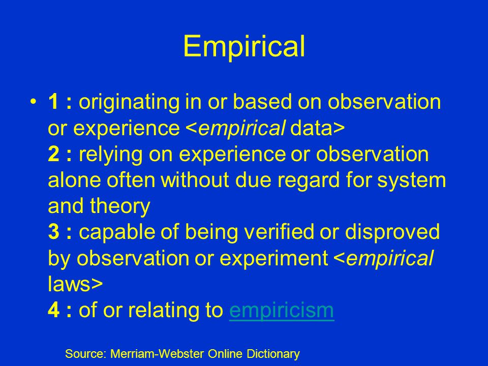 Empirical 1 : originating in or based on observation or experience 2 : relying on experience or observation alone often without due regard for system and theory 3 : capable of being verified or disproved by observation or experiment 4 : of or relating to empiricismempiricism Source: Merriam-Webster Online Dictionary